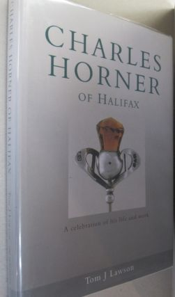 Charles Horner of Halifax A Celebration of His Life and Work. Tom J. Lawson