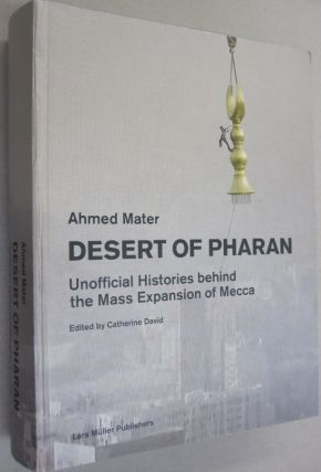 Desert of Pharan: Unofficial Histories Behind the Mass Expansion of Mecca. Ahmed Mater