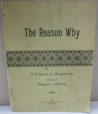 The Reason Why; A Treatise on Magnetism Science of Magnetic Healing. Electric Conditions...