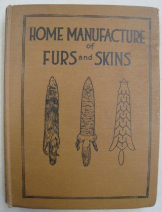 Home Manufacture of Furs and Skins; A Book of Practical Instructions Telling How to Tan, Dress,...