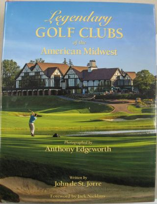 Legendary Golf Clubs of the American Midwest. John de St. Jorre, Debbie Falcone, Jack Nicklaus,...