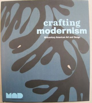 Crafting Modernism: Midcentury American Art and Design. Jeannine Falino, Jennifer Scanlan, curator