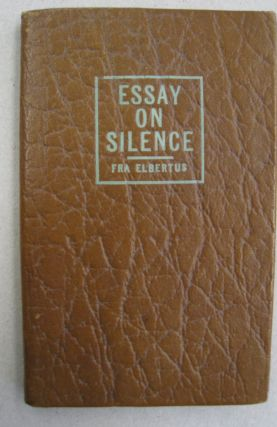 Essay on Silence; Revised edition with corrections and emendations to date. Fra Elbertus