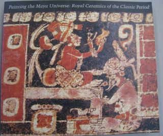 Painting the Maya Universe: Royal Ceramics of the Classic Period. Dorie Reents-Budet