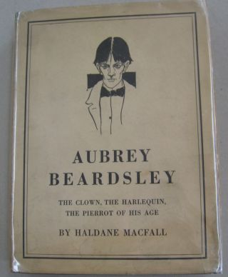 Aubrey Beardsley; The Clown, the Harlequin, The Pierrot of His Age. Haldane Macfall