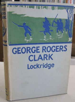 George Rogers Clark; Pioneer Hero of the Old Northwest. Ross F. Lockridge