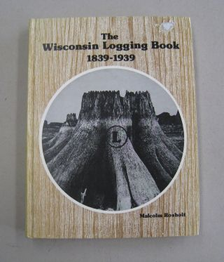 The Wisconsin Logging Book 1839-1939. Malcolm Rosholt