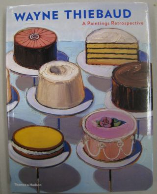 Wayne Thiebaud A Paintings Retrospective. Steven A. Nash, Adam Gopnik, Wayne Thiebaud