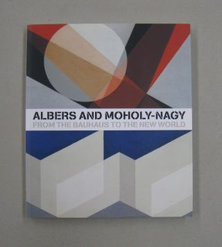 Albers and Moholy-Nagy; From the Bauhause to the New World. Achim Borchardt-Hume