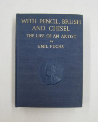 With Pencil, Brush and Chisel The Life of an Artist. Emil Fuchs