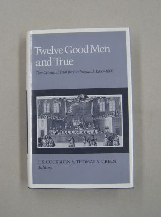 Twelve Good Men and True The Criminal Trial Jury in England, 1200-1800. J. S. Cockburn, Thomas A....