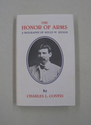 The Honor of Arms: A Biography of Myles W. Keogh (Great West and Indian Series ;volume55)....