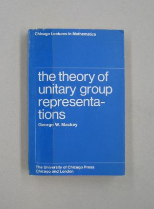 The Theory of Unitary Group Representations: Chicago Lectures in Mathematics. George W. Mackey