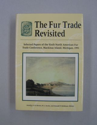 The Fur Trade Revisited: Selected Papers of the Sixth North American Fur Trade Conference,...