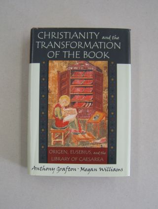 Christianity and the Transformation of the Book Origen, Eusebius, and the Library of Caesarea....
