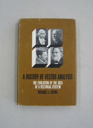 A History of Vector Analysis; The Evolution of the Idea of a Vectorial System. Michael J. Crowe