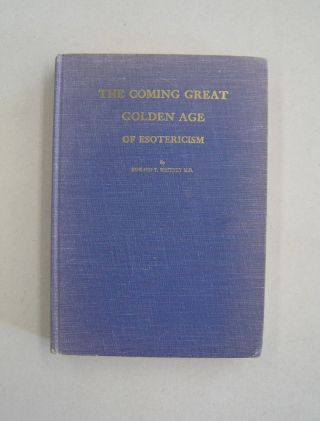 The Coming Great Golden Age of Esotericism; The Antakarana Volume 1. M D. Edward T. Whitney