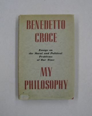 My Philosophy; and Other Essays on the Moral and Political Problems of our Times. Benedetto Croce...