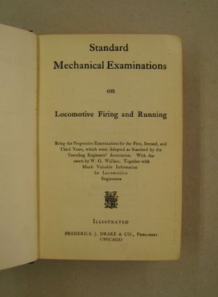 Standard Mechanical Examinations on Locomotive Firing and Running ; Being the Progressive Examinaations for the First, Second and Third Years, which were adopted as standard by the Traveling Engineers' Assoc. With Answers by W.G. Wallace,. Together with much valuable information for Locomotive Enginemen